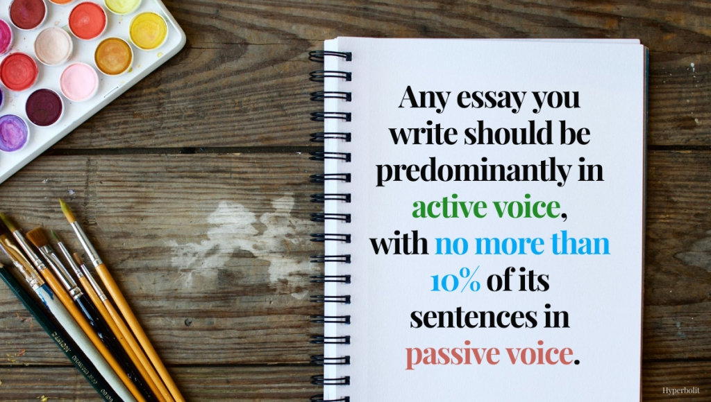 Any essay you write should be predominantly active voice, with no more than 10% of its sentences in passive voice.