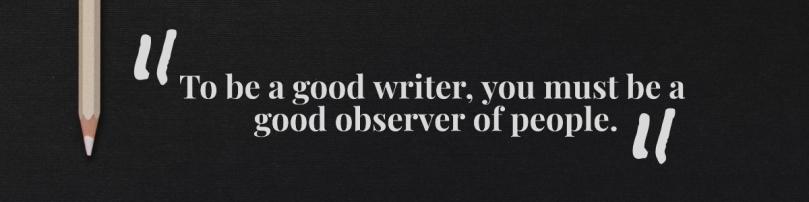 to be a good writer you must be a good observer of people